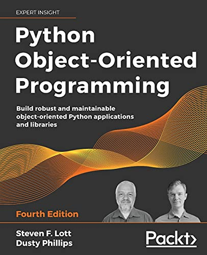 Python object-oriented programming: build robust and maintainable object-oriented python applications and libraries, 4th edition