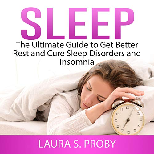 Sleep: The Ultimate Guide to Get Better Rest and Cure Sleep Disorders and Insomnia cover art