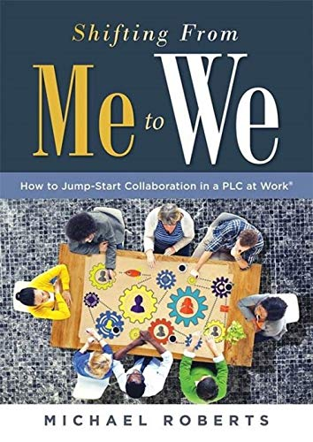 Shifting From Me to We: How to Jump-Start Collaboration in a PLC at Work® (A straightforward guide for establishing a collaborative team culture in professional learning communities)
