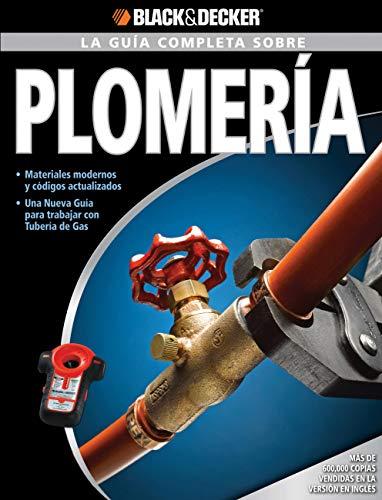 La Guía Completa sobre Plomería: -Materiales modernos y códigos actualizados -Una nueva Guía para trabajar con Tubería de Gas (Black & Decker Complete Guide)