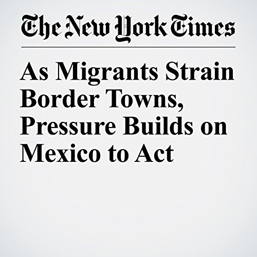 As Migrants Strain Border Towns, Pressure Builds on Mexico to Act copertina