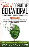 The Bible of Cognitive Behavioral Therapy Made Simple: 2 books in 1: Retrain Your Brain Using CBT to Overcome Anxiety, Fears, Phobias, Depression and Panic Disorder - Declutter Your Mind and Be Happy