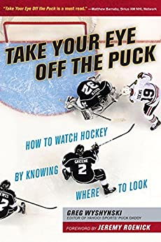 Take Your Eye Off the Puck: How to Watch Hockey By Knowing Where to Look by [Greg Wyshynski, Jeremy Roenick]