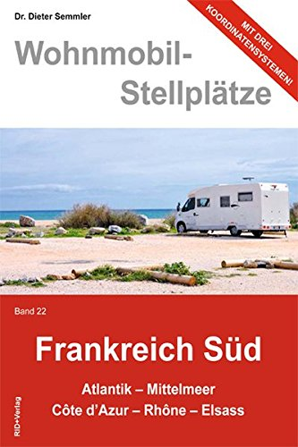 Wohnmobil-Stellplätze Frankreich Süd., Bd. 22:  Atlantik - Mittelmeer - Còte d\'Azur - Rhòne - Elsass