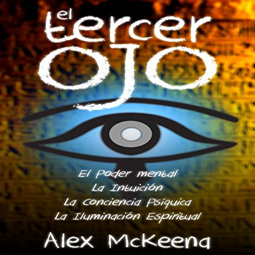El Tercer Ojo [The Third Eye]     Poder Mental, Intuición y Conciencia Psíquica [Mental Power, Intuition and Psychic Awareness]              By:                                                                                                                                 Alex McKenna,                                                                                        Spanish Book Translation                               Narrated by:                                                                                                                                 M. Bella                      Length: 5 hrs and 10 mins     2 ratings     Overall 4.5
