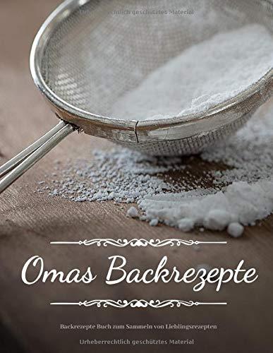 Omas Backrezepte | Backrezepte Buch zum Sammeln von Lieblingsrezepten: leeres Rezeptbuch | 200 Seiten | Das persönliche Backbuch zum Reinschreiben ... | (8,5