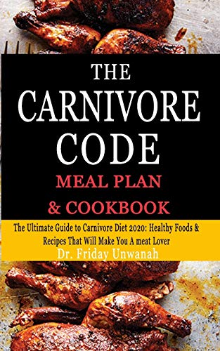 THE CARNIVORE CODE MEAL PLAN & COOKBOOK: The Ultimate Guide to Carnivore Diet 2020: Healthy Foods& Recipes That Will Make You A meat Lover