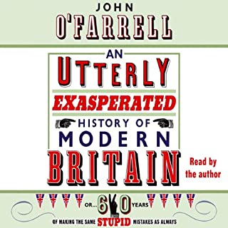 An Utterly Exasperated History of Modern Britain     or Sixty Years of Making the Same Stupid Mistakes              By:                                                                                                                                 John O'Farrell                               Narrated by:                                                                                                                                 John O'Farrell                      Length: 10 hrs and 52 mins     2 ratings     Overall 4.5