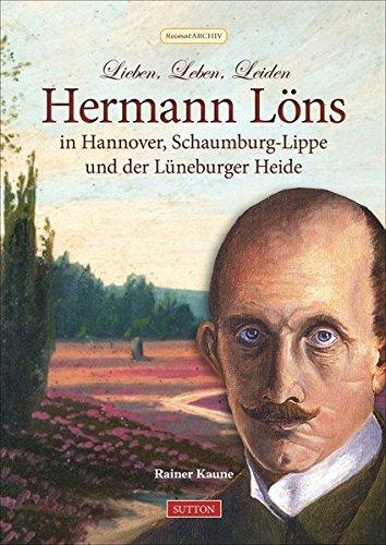 Lieben, Leben, Leiden: Hermann Löns in Hannover, Schaumburg-Lippe und der Lüneburger Heide (Sutton Heimatarchiv)