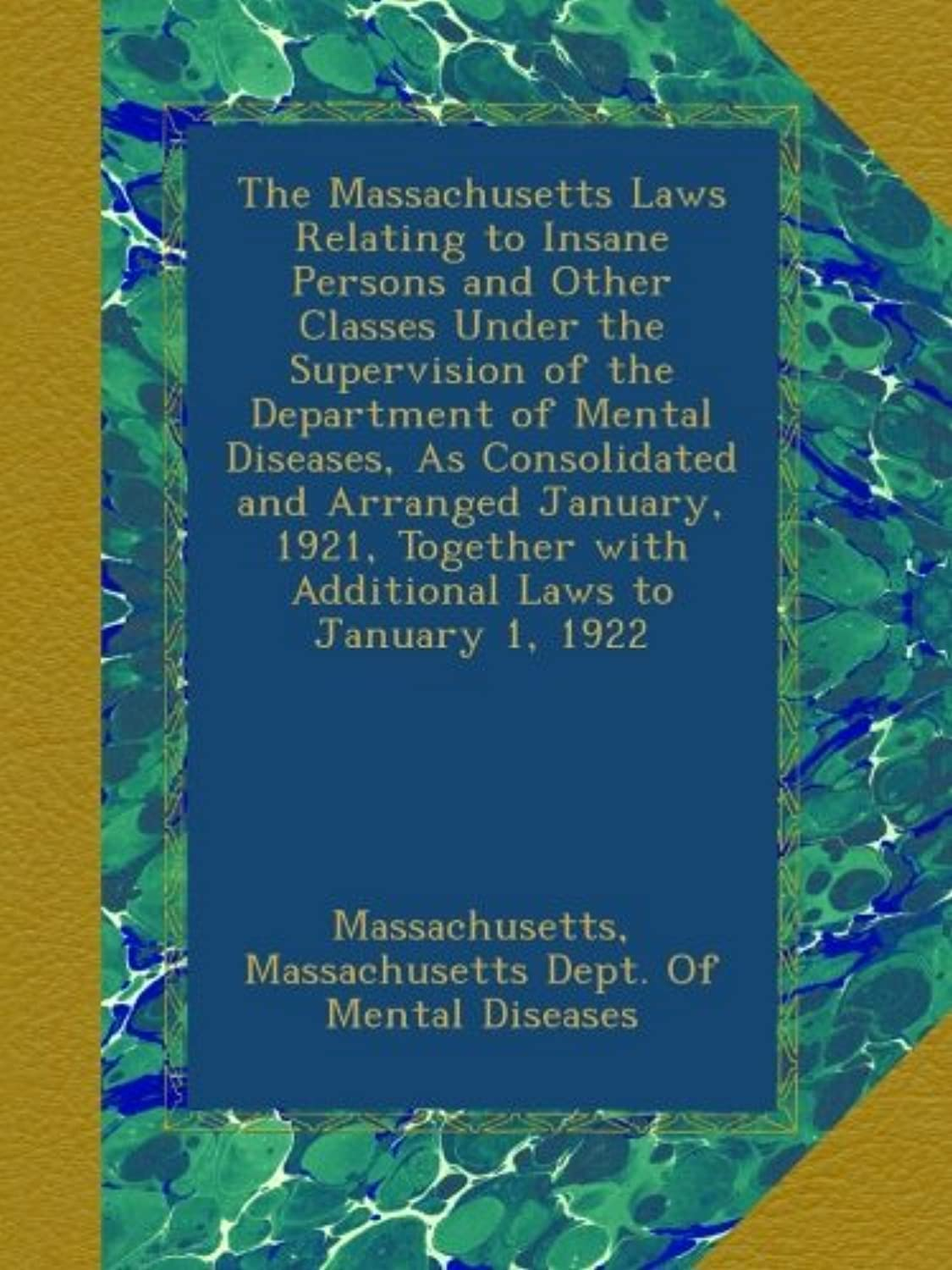 The Massachusetts Laws Relating to Insane Persons and Other Classes Under the Supervision of the Department of Mental Diseases, As Consolidated and Arranged January, 1921, Together with Additional Laws to January 1, 1922
