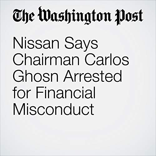 Nissan Says Chairman Carlos Ghosn Arrested for Financial Misconduct audiobook cover art