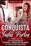 Conquista en Todas Partes: Cómo conocer, atraer y seducir mujeres en espacio públicos. (Pack De Rocky B de Seducción ( #1 en ventas))