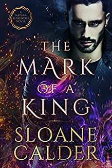 The Mark of a King: A fated mates supernatural mafia romance (Natura Elementals Book 3) by [Sloane Calder]
