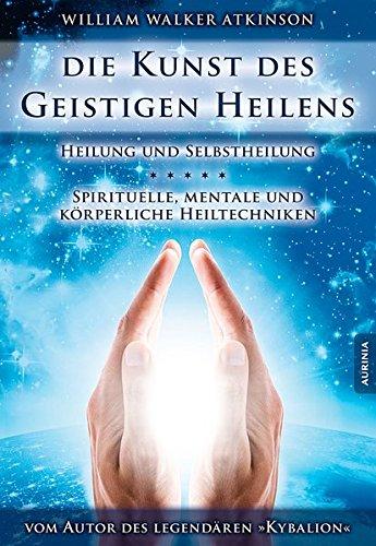 Die Kunst des geistigen Heilens: Spirituelle, mentale und körperliche Heiltechniken