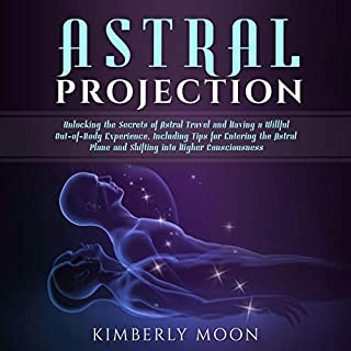 Astral Projection: Unlocking the Secrets of Astral Travel and Having a Willful Out-Of-Body Experience, Including Tips for Entering the Astral Plane and Shifting into Higher Consciousness audiobook cover art