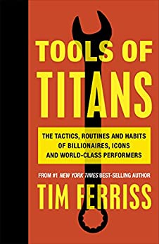 Tools of Titans: The Tactics, Routines, and Habits of Billionaires, Icons, and World-Class Performers by [Timothy Ferriss]