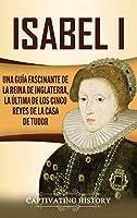 Isabel I: Una guía fascinante de la reina de Inglaterra, la última de los cinco reyes de la casa de Tudor