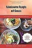 Kalorienarme Rezepte mit Genuss: Mit 57 genussvollen und gesunden Rezepten unter 200 kcal - Andre Wittmann