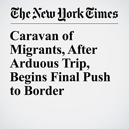 Caravan of Migrants, After Arduous Trip, Begins Final Push to Border copertina