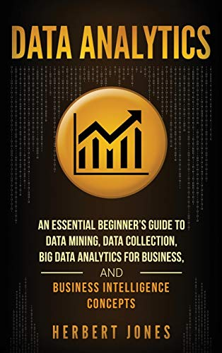 Data Analytics: An Essential Beginner\'s Guide To Data Mining, Data Collection, Big Data Analytics For Business, And Business Intelligence Concepts
