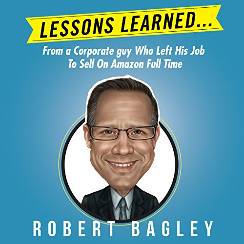 Lessons Learned: From a Corporate Guy Who Left His Job to Sell on Amazon Full Time                   By:                                                                                                                                 Robert Bagley III                               Narrated by:                                                                                                                                 Gregory Shinn                      Length: 1 hr and 39 mins     4 ratings     Overall 3.5