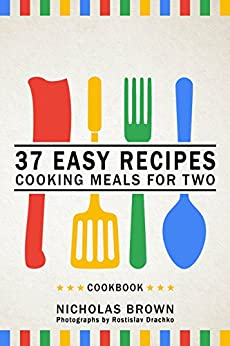 37 Easy Recipes: Cooking Meals For Two – Cookbook by [Nicholas Brown, Rostislav Drachko]