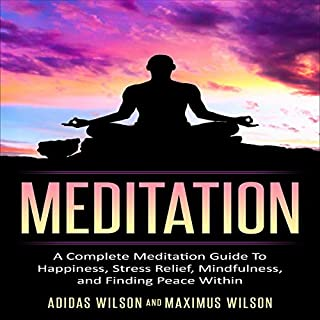 Meditation : A Complete Meditation Guide to Happiness, Stress Relief, Mindfulness, and Finding Peace Within                   By:                                                                                                                                 Adidas Wilson,                                                                                        Maximus Wilson                               Narrated by:                                                                                                                                 Dave Wright                      Length: 1 hr and 8 mins     Not rated yet     Overall 0.0