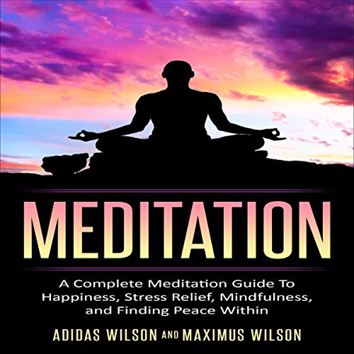 Meditation : A Complete Meditation Guide to Happiness, Stress Relief, Mindfulness, and Finding Peace Within cover art