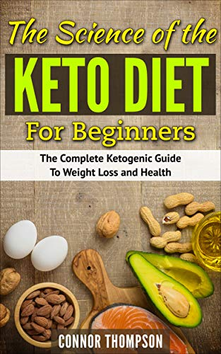 The Science of the Keto Diet Plan for Beginners: The Complete Ketogenic Guide to Weight Loss and Health (The Keto Diet for Beginners Book 2)