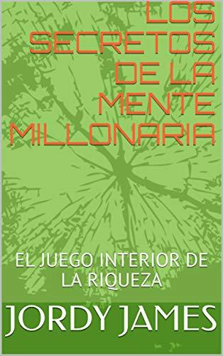 LOS SECRETOS DE LA MENTE MILLONARIA: EL JUEGO INTERIOR DE LA RIQUEZA