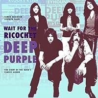 Deep Purple: Wait for the Ricochet: The Story of Deep Purple In Rock