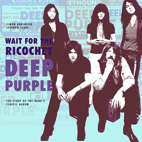 Deep Purple - Wait for the Ricochet: The Story of the Band's Classic Album