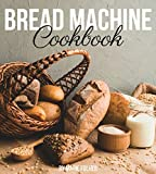 Bread Machine Cookbook: Simple and Easy-To-Follow Bread Machine Recipes for Mouthwatering Homemade...