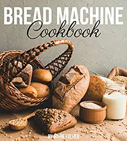 Bread Machine Cookbook: Simple and Easy-To-Follow Bread Machine Recipes for Mouthwatering Homemade Bread by [Marie Folher]