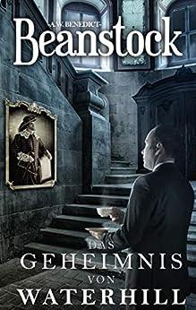 Beanstock - Das Geheimnis von Waterhill (7.Buch) - Cosy-Krimi (Butler Beanstock ermittelt) (German Edition) by [A.W. Benedict]