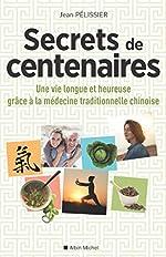 Secrets de centenaires - Une vie longue et heureuse grâce à la médecine traditionnelle chinoise de Jean Pélissier