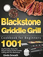 Blackstone Griddle Grill Cookbook for Beginners: 1001-Day Flavorful, Stress-free Recipes to Enjoy Perfect Griddle Grilling with Your Blackstone
