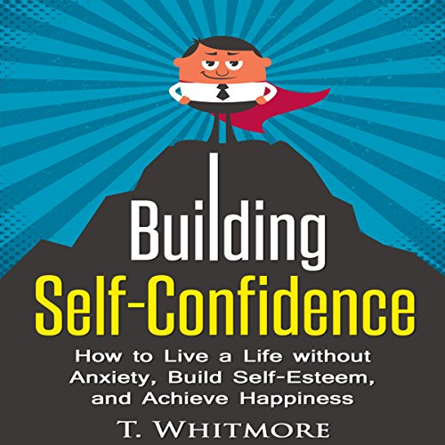 Building Self-Confidence: How to Live a Life Without Anxiety, Build Self-Esteem, and Achieve Happiness cover art