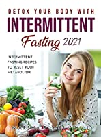 Detox Your Body with Intermittent Fasting 2021: Intermittent Fasting Recipes to Reset Your Metabolism