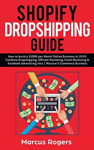 Shopify Dropshipping Guide: How to build a $100K per Month Online Business in 2019. Combine Dropshipping, Affiliate Marketing, Email Marketing & Facebook Advertising into 1 Massive E-Commerce Business