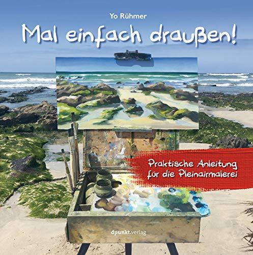 Mal einfach draußen!: Praktische Anleitung für die Pleinairmalerei