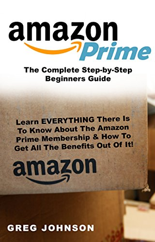 Amazon Prime: The Complete Step-by-Step Beginners Guide: Learn EVERYTHING There Is To Know About The Amazon Prime Membership & How To Get All The Benefits Out Of It! (English Edition)