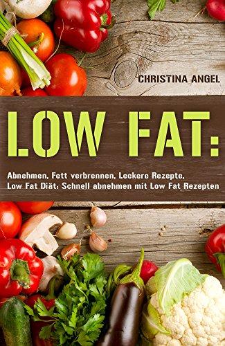LOW FAT: Abnehmen, Fett verbrennen, Leckere Rezepte, Low Fat Diät: Schnell abnehmen mit Low Fat Rezepten