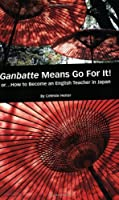 Ganbatte Means Go for It!: Or...How to Become an English Teacher in Japan