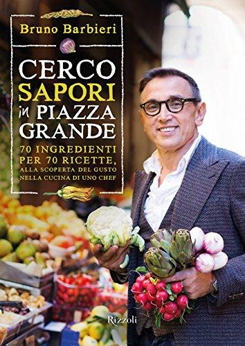 Cerco sapori in piazza Grande: 70 ingredienti per 70 ricette, alla scoperta del gusto nella cucina di uno chef (Italian Edition)
