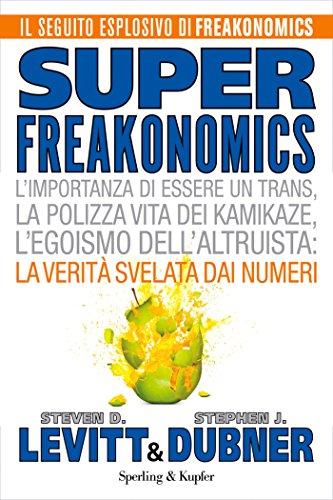 Superfreakonomics: L'importanza di essere un trans, la polizza vita dei kamikaze, l'egoismo dell'altruista: la verità svelata dai numeri (Italian Edition)