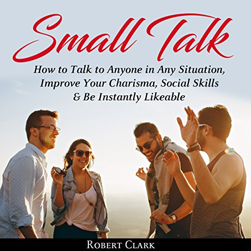 Small Talk: How to Talk to Anyone in Any Situation, Improve Your Charisma, Social Skills & Be Instantly Likeable audiobook cover art