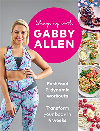 Shape Up with Gabby Allen: Fast food + dynamic workouts - transform your body in 4 weeks