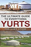 The Ultimate Guide To Everything Yurts: Everything You Ever Wanted To Know About Yurts and Yurt Living