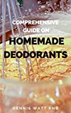 COMPREHENSIVE GUIDE ON HOMEMADE DEODORANTS: All You Need To Know About Making Deodorant Using Natural And Healthy Recipes (English Edition)